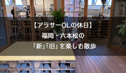 【福岡散歩】六本松の「新しい」と「古い」を楽しむ【アラサーOLの休日】